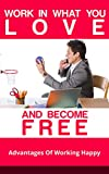 Work In What You Love And Become Free: Advantages Of Working Happy: Free, Work Smarter