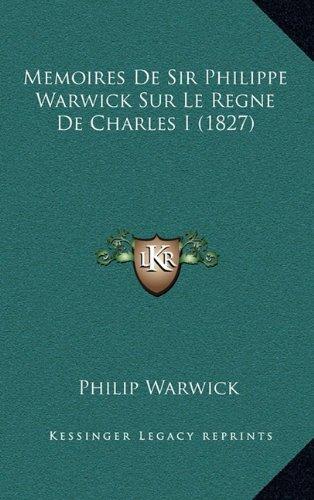 Memoires de Sir Philippe Warwick Sur Le Regne de Charles I (1827)