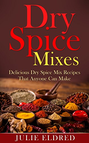 Dry Spice Mixes: Delicious Dry Spice Mix Recipes That Anyone Can Make (Spice Recipes, Condiment Recipes, Miracle Cures, Natural Remedies) by Julie Eldred