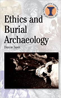 Ethics and Burial Archaeology (Debates in Archaeology): Duncan Sayer