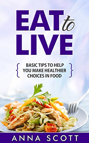 Eat to live: Tip guide on selecting healthy food (eat for life, eat to live, clean eating, eat clean, Eat for health, Clean food, the paleo kitchen) by Anna Scott