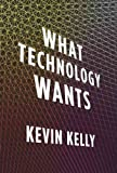 What Technology Wants [ WHAT TECHNOLOGY WANTS BY Kelly, Kevin ( Author ) Oct-14-2010