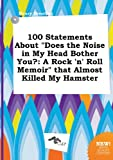 img - for 100 Statements about Does the Noise in My Head Bother You?: A Rock 'n' Roll Memoir That Almost Killed My Hamster book / textbook / text book