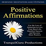 Positive Affirmations: Use the Law of Attraction to Live Your Best Life, Manifest Success and Become More Positive |  TranquilGuru Productions