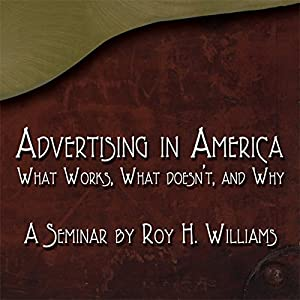 Advertising in America: What Works, What Doesn't, and Why | [Roy H. Williams]