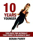 10 Years Younger (Create Your Total Transformation - Look and Feel Younger - Maximise Your Wellbeing): Turn Back Time Naturally - Your Power To Rejuvenate Daily (Ultimate Health and Fitness Guide)