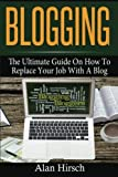 Blogging: The Ultimate Guide On How To Replace Your Job With A Blog (Blogging, Make Money Blogging, Make Money Online, Blogging For Profit, Blogging For Beginners) (Volume 1)