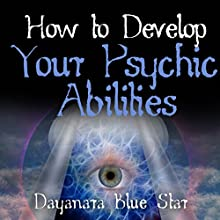How to Develop Your Psychic Abilities (       UNABRIDGED) by Dayanara Blue Star Narrated by Gene Blake