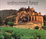Undiscovered France. An insider's guide to the most beautiful villages