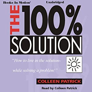 The 100% Solution: How to Live in the Solution - While Solving a Problem | [Colleen Patrick]