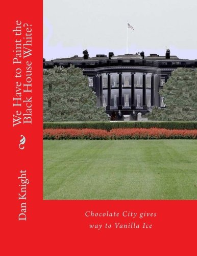 We Have to Paint the Black House White?: Chocolate City gives way to Vanilla Ice (Obama made the White House Black African Original) (Volume 1) (Paint The White House Black compare prices)