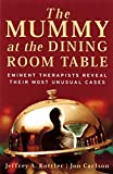 The Mummy at the Dining Room Table: Eminent Therapists Reveal Their Most Unusual Cases