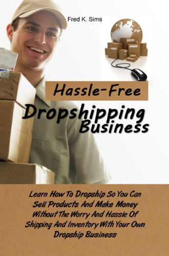 Hassle-Free Dropshipping Business: Learn How To Dropship So You Can Sell Products And Make Money Without The Worry And Hassle Of Shipping And Inventory With Your Own Dropship Business