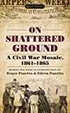 On Shattered Ground: A Civil War Mosaic, 1861-1865 (Civil War Documents)
