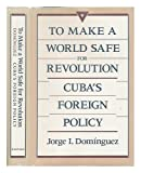 To Make a World Safe for Revolution: Cubas Foreign Policy
