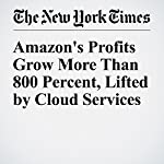 Amazon's Profits Grow More Than 800 Percent, Lifted by Cloud Services | Nick Wingfield