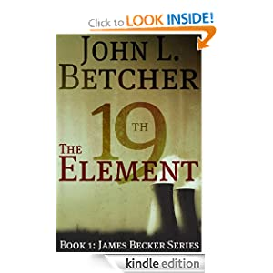 Free Kindle Book: The 19th Element, A James Becker Thriller (A James Becker Suspense/Thriller Novel), by John L. Betcher. Publisher: Self-Published through CreateSpace; First edition (June 24, 2010)