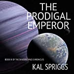 The Prodigal Emperor: The Shadow Space Chronicles, Book 3 | Kal Spriggs