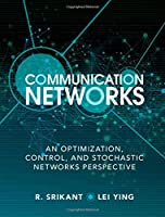 Communication Networks: An Optimization, Control, and Stochastic Networks Perspective Front Cover