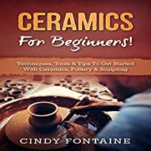 Ceramics for Beginners!:: Techniques, Tools & Tips To Get Started With Ceramics, Pottery & Sculpting Audiobook by Cindy Fontaine Narrated by Bo Morgan