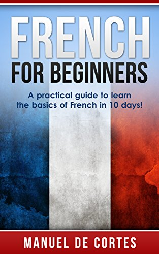 French: French For Beginners: A Practical Guide to Learn the Basics of French in 10 Days! (Italian, Learn Italian, Learn Spanish, Spanish, Learn French, French, German, Learn German, Language) (Free Language Books compare prices)