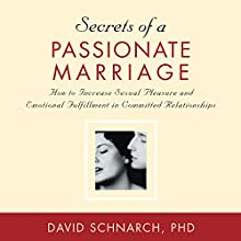 Secrets of a Passionate Marriage: How to Increase Sexual Pleasure and Emotional Fulfillment in Committed Relationships  by David Schnarch Narrated by David Schnarch