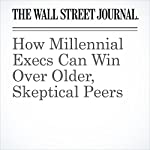 How Millennial Execs Can Win Over Older, Skeptical Peers   Joann S. Lublin