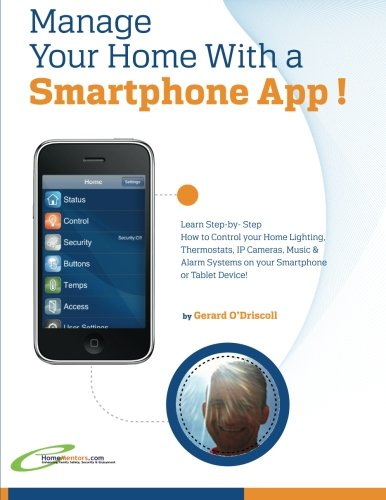 Manage Your Home with a Smartphone App!: Learn Step-by-Step How to Control Your Home Lighting, Thermostats, IP Cameras, Music & Alarm Systems on your Smartphone or Tablet Device PDF