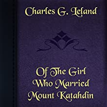 Charles G. Leland: Of the Girl Who Married Mount Katahdin (       UNABRIDGED) by Charles Leland Narrated by Anastasia Bertollo