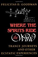 Where the Spirits Ride the Wind: Trance Journeys and Other Ecstatic Experiences