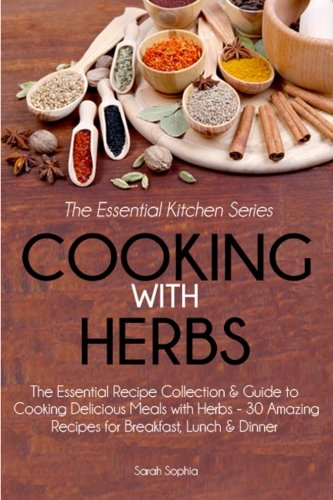 Cooking With Herbs: The Essential Recipe Collection and Guide to Cooking Delicious Meals with Herbs - 30 Amazing Recipes for Breakfast, Lunch, and Dinner (Essential Kitchen Series) (Volume 23) (Sarah Cooking compare prices)