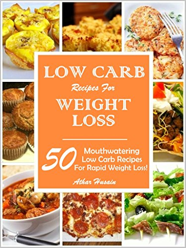 LOW CARB RECIPES FOR WEIGHT LOSS!: 50 MOUTHWATERING LOW CARB RECIPES FOR RAPID WEIGHT LOSS! by ATHAR HUSAIN
