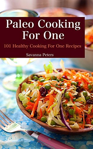 Paleo Cooking For One:  101 Healthy Cooking for One Recipes by Savanna Peters