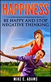 img - for Happiness : Be Happy and Stop Negative Thinking (Overcome Depression With This Self-Help Book And Learn How To Be Happy) book / textbook / text book