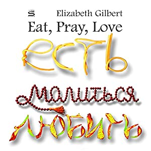 Eat, Pray, Love [Russian Edition]: One Woman's Search for Everything (       UNABRIDGED) by Elizabeth Gilbert Narrated by Elaine Yatsenko