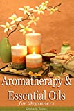Aromatherapy and Essential Oils for Beginners  : A Handbook to Discover the Power of Essential Oils for Healing, Health, Skin, Hair and Home Care; Over 100 Natural DIY Recipes and Useful Tips