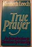 Kenneth Leech True Prayer: An Introduction to Christian Spirituality