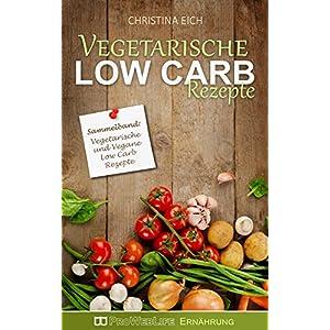 Vegetarische Low Carb Rezepte: Über 40 Vegetarische Low Carb Rezepte (Sammelband) (Low Ca