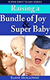 Super First Years - Two Book Bundle: Raising an Bundle of Joy And Raising a Super Baby: A First Time Moms Guide to That First Year And The First Year Guide to Helping Your Baby Excel