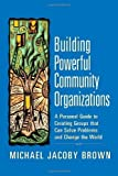 Building Powerful Community Organizations: A Personal Guide To Creating Groups That Can Solve Problems and Change the World by Brown, Michael Jacoby published by Long Haul Press (2007)