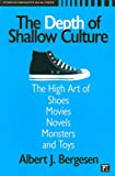 The Depth of Shallow Culture: The High Art of Shoes, Movies, Novels, Monsters, and Toys (Studies in Comparative Social Science)