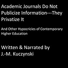 Academic Journals Do Not Publicize Information - They Privatize It: And Other Hypocrisies of Contemporary Higher Education | Livre audio Auteur(s) : J.-M. Kuczynski Narrateur(s) : J.-M. Kuczynski