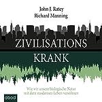 Zivilisationskrank: Wie wir unsere biologische Natur mit dem modernen Leben versöhnen | John J. Ratey,Richard Manning