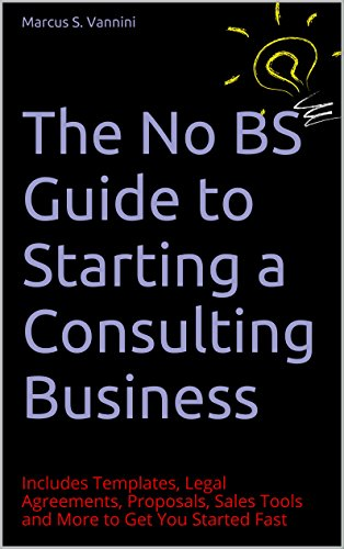 The No BS Guide to Starting a Consulting Business: Includes Templates, Legal Agreements, Proposals, Sales Tools and More to Get You Started Fast PDF