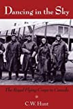 Dancing in the Sky: The Royal Flying Corps in Canada by Hunt, C W  published by Dundurn (2009) [Paperback]