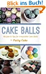 Cake Balls: Recipes and Tips For Irre...