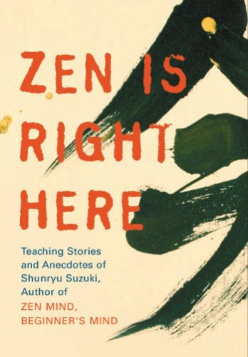 "Zen Is Right Here: Teaching Stories and Anecdotes of Shunryu Suzuki, Author of ""Zen Mind, Beginner"