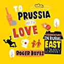 To Prussia with Love: Misadventures in Rural East Germany (       UNABRIDGED) by Roger Boyes Narrated by Brian Bowles