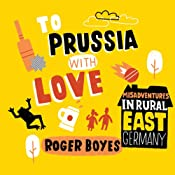 To Prussia with Love: Misadventures in Rural East Germany | [Roger Boyes]
