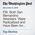 FBI: Both San Bernardino Attackers 'Were Radicalized and Have Been for Quite Some Time' | Missy Ryan,William Dauber,Tim Craig,Mark Berman